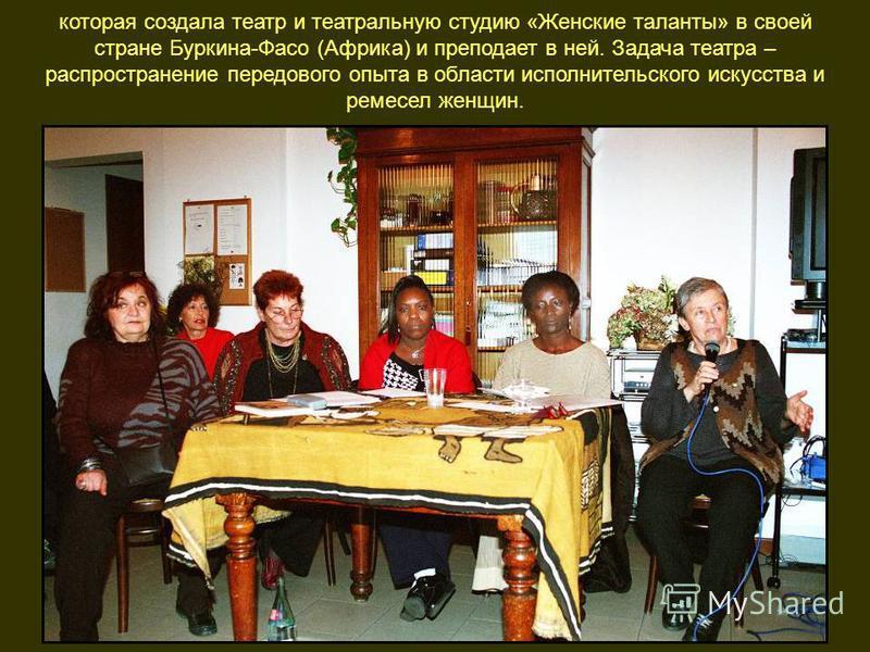 которая создала театр и театральную студию «Женские таланты» в своей стране Буркина-Фасо (Африка) и преподает в ней. Задача театра – распространение передового опыта в области исполнительского искусства и ремесел женщин.