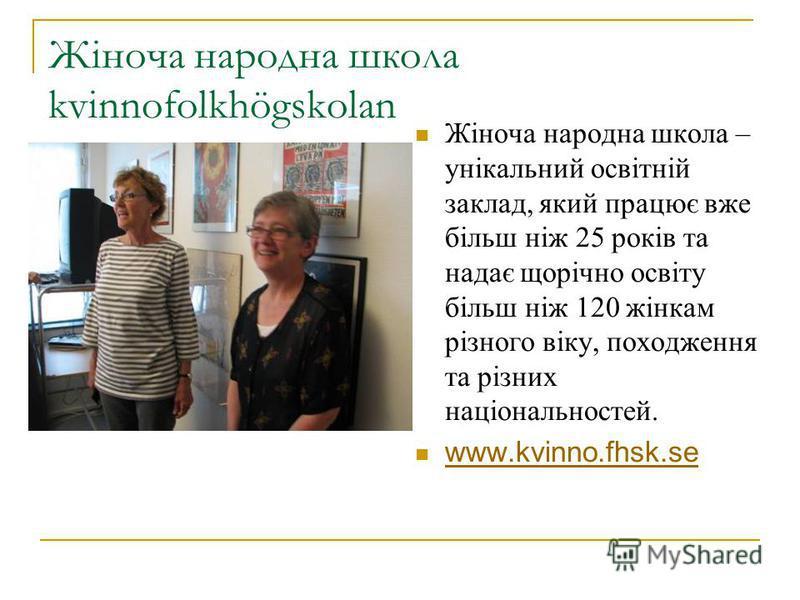 Жіноча народна школа kvinnofolkhögskolan Жіноча народна школа – унікальний освітній заклад, який працює вже більш ніж 25 років та надає щорічно освіту більш ніж 120 жінкам різного віку, походження та різних національностей. www.kvinno.fhsk.se