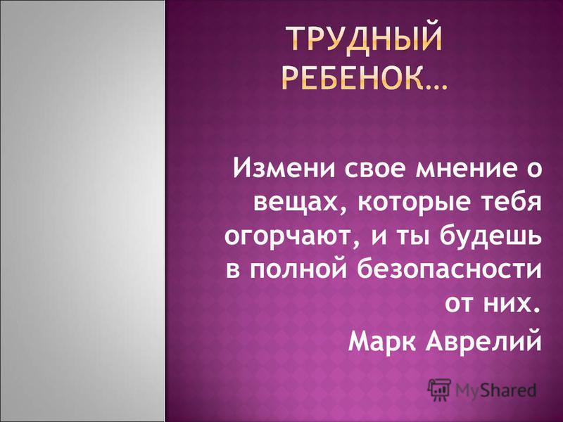 Измени свое мнение о вещах, которые тебя огорчают, и ты будешь в полной безопасности от них. Марк Аврелий