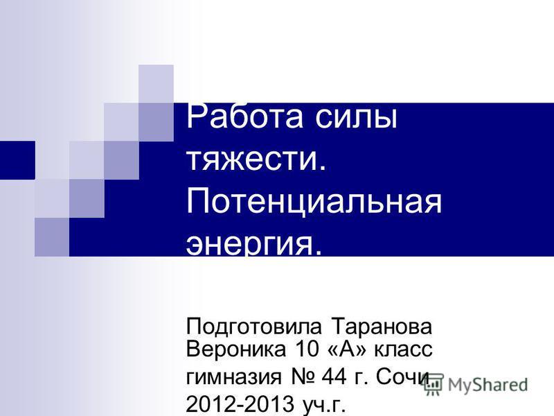 Работа силы тяжести. Потенциальная энергия. Подготовила Таранова Вероника 10 «А» класс гимназия 44 г. Сочи 2012-2013 уч.г.