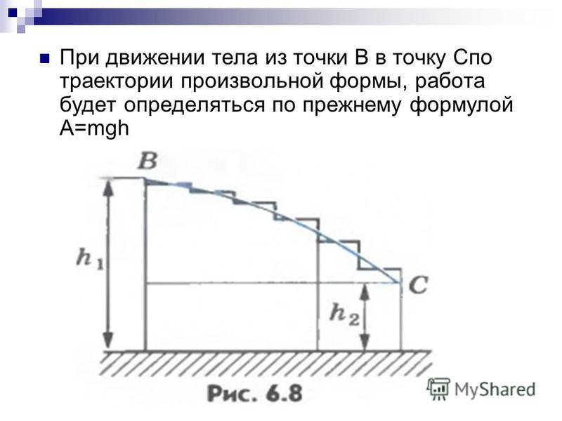 При движении тела из точки B в точку Cпо траектории произвольной формы, работа будет определяться по прежнему формулой A=mgh