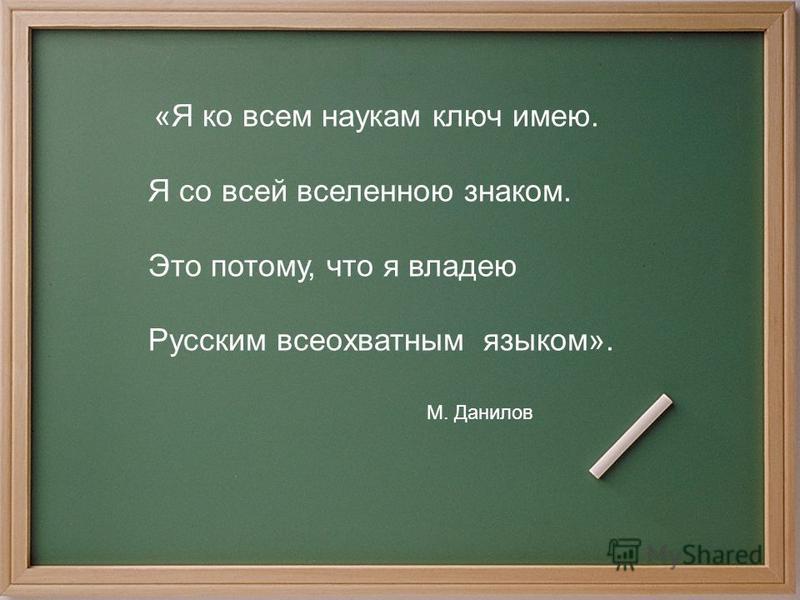 «Я ко всем наукам ключ имею. Я со всей вселенною знаком. Это потому, что я владею Русским всеохватным языком». М. Данилов
