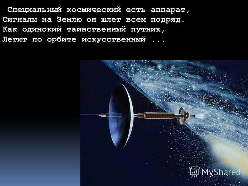 Форма и размер Земли Специальный космический есть аппарат, Сигналы на Землю он шлет всем подряд. Как одинокий таинственный путник, Летит по орбите искусственный...
