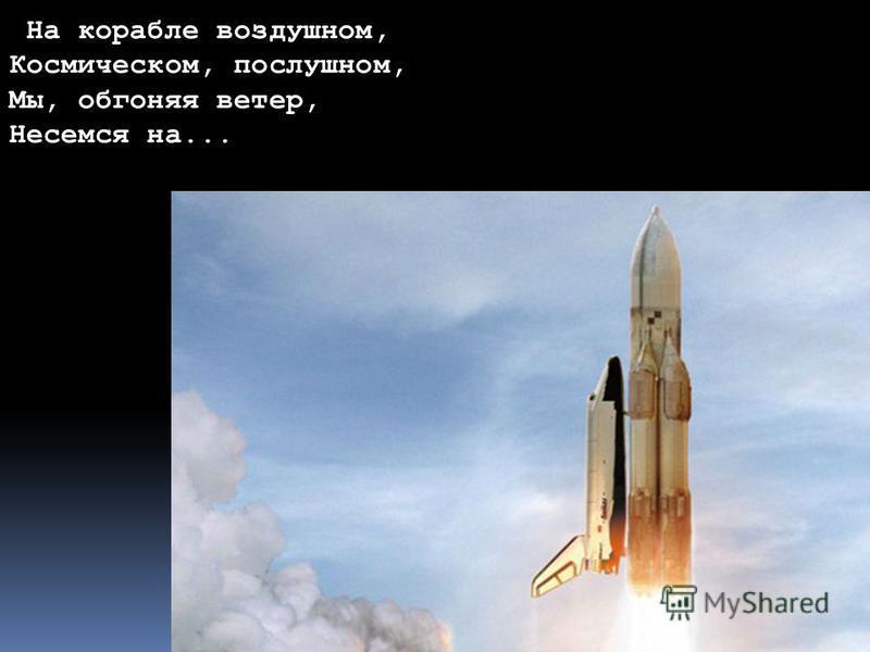 Форма и размер Земли На корабле воздушном, Космическом, послушном, Мы, обгоняя ветер, Несемся на...