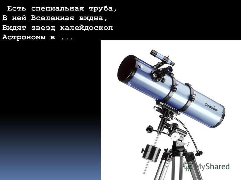Форма и размер Земли Есть специальная труба, В ней Вселенная видна, Видят звезд калейдоскоп Астрономы в...