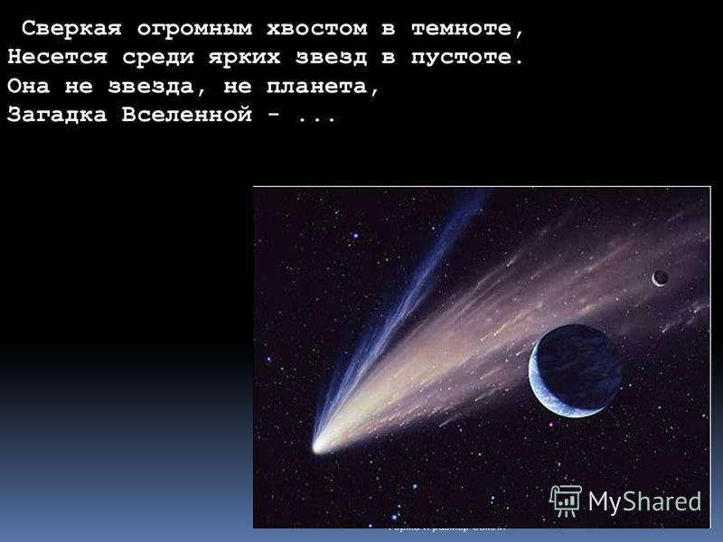 Форма и размер Земли Сверкая огромным хвостом в темноте, Несется среди ярких звезд в пустоте. Она не звезда, не планета, Загадка Вселенной -...