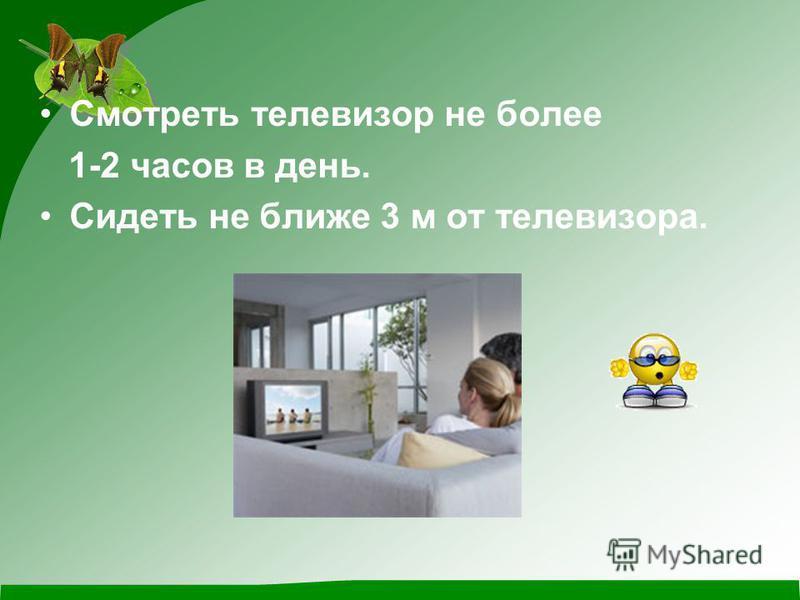 Смотреть телевизор не более 1-2 часов в день. Сидеть не ближе 3 м от телевизора.