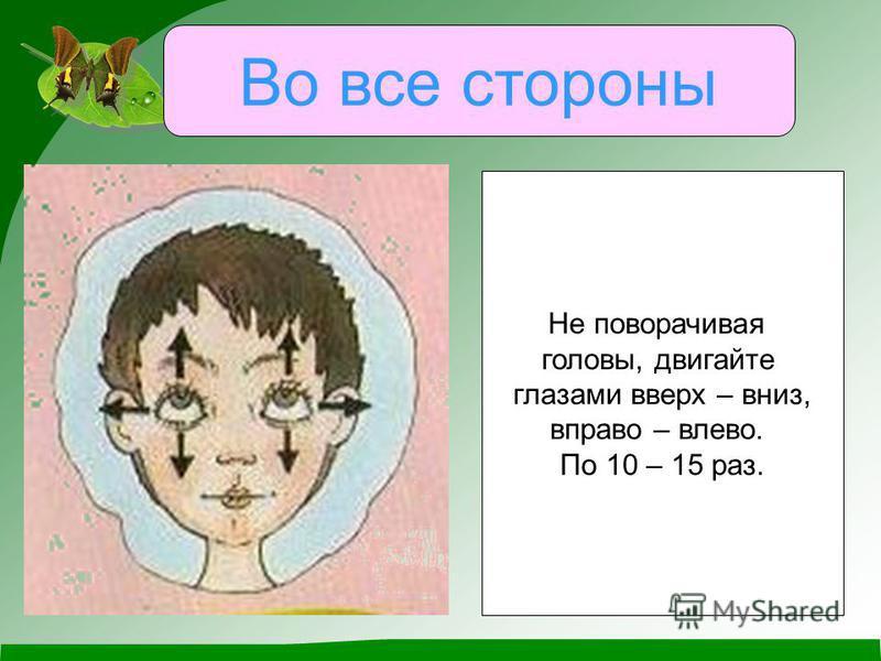 Во все стороны Не поворачивая головы, двигайте глазами вверх – вниз, вправо – влево. По 10 – 15 раз.