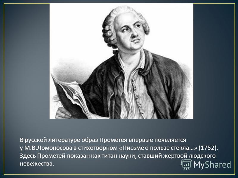 В русской литературе образ Прометея впервые появляется у М.В.Ломоносова в стихотворном «Письме о пользе стекла…» (1752). Здесь Прометей показан как титан науки, ставший жертвой людского невежества.