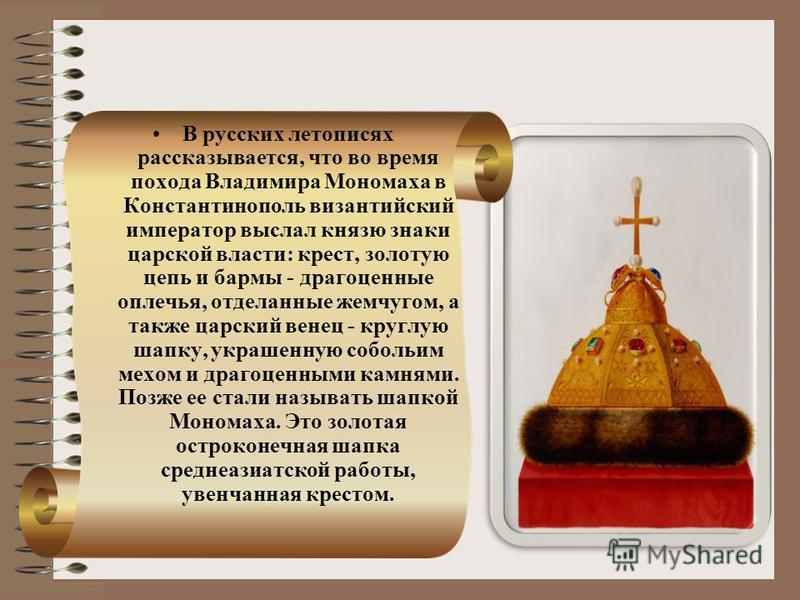 В русских летописях рассказывается, что во время похода Владимира Мономаха в Константинополь византийский император выслал князю знаки царской власти: крест, золотую цепь и бармы - драгоценные оплечья, отделанные жемчугом, а также царский венец - кр