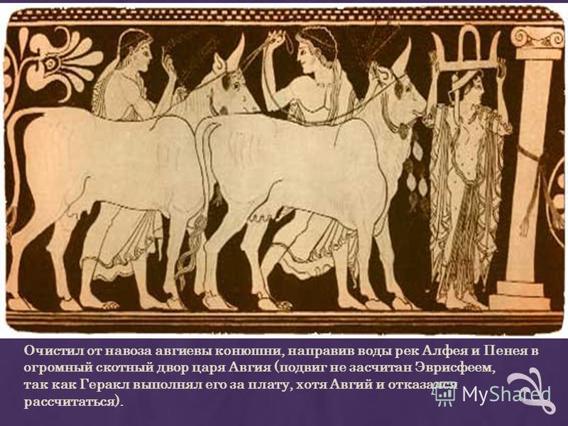 Очистил от навоза авгиевы конюшни, направив воды рек Алфея и Пенея в огромный скотный двор царя Авгия (подвиг не засчитан Эврисфеем, так как Геракл выполнял его за плату, хотя Авгий и отказался рассчитаться).