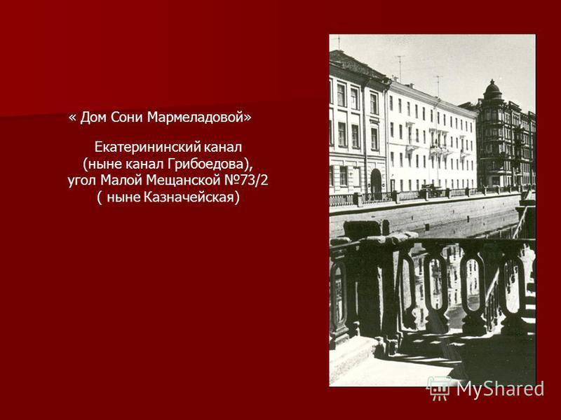 « Дом Сони Мармеладовой» Екатерининский канал (ныне канал Грибоедова), угол Малой Мещанской 73/2 ( ныне Казначейская)