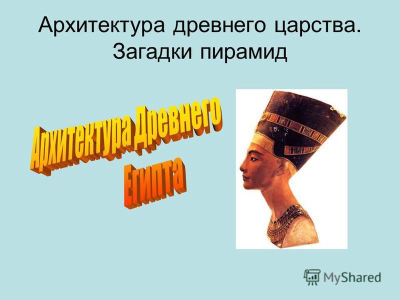 Архитектура древнего царства. Загадки пирамид