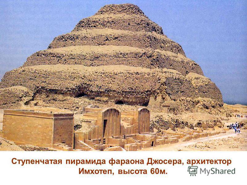 Ступенчатая пирамида фараона Джосера, архитектор Имхотеп, высота 60 м.
