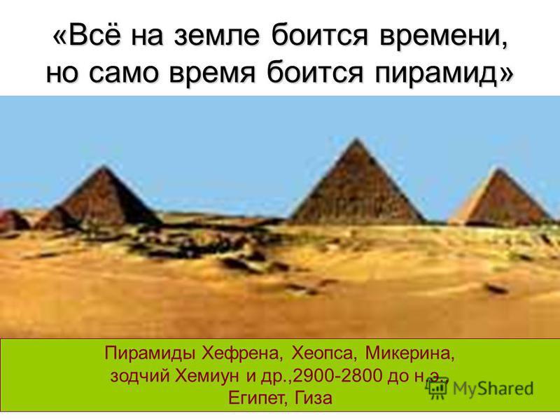 «Всё на земле боится времени, но само время боится пирамид» Пирамиды Хефрена, Хеопса, Микерина, зодчий Хемиун и др.,2900-2800 до н.э., Египет, Гиза