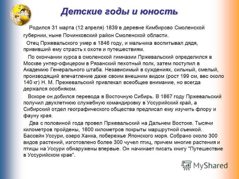 Детские годы и юность Родился 31 марта (12 апреля) 1839 в деревне Кимбирово Смоленской губернии, ныне Починковский район Смоленской области. Отец Пржевальского умер в 1846 году, и мальчика воспитывал дядя, прививший ему страсть к охоте и путешествиям