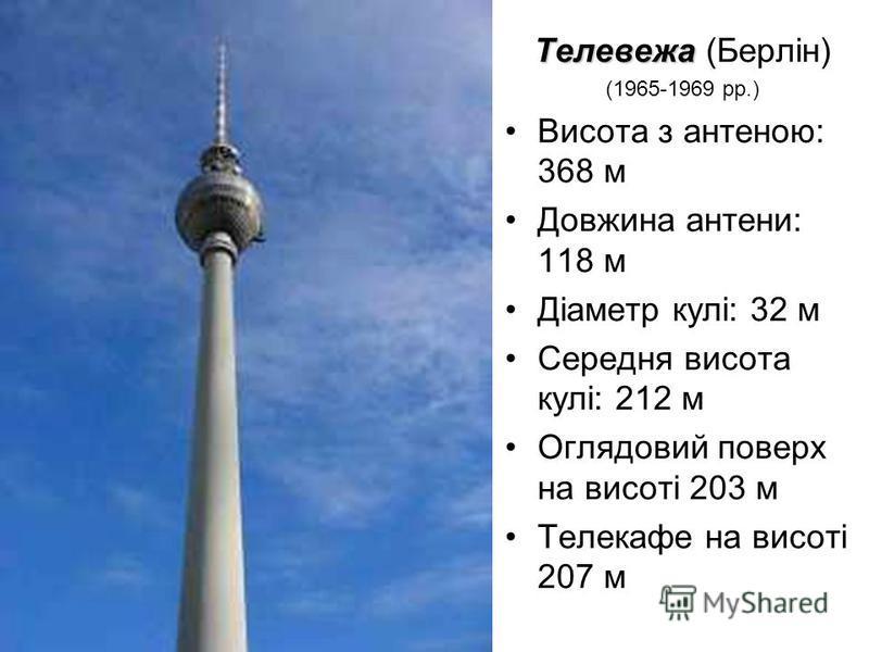 Телевежа Телевежа (Берлін) (1965-1969 рр.) Висота з антеною: 368 м Довжина антени: 118 м Діаметр кулі: 32 м Середня висота кулі: 212 м Оглядовий поверх на висоті 203 м Телекафе на висоті 207 м