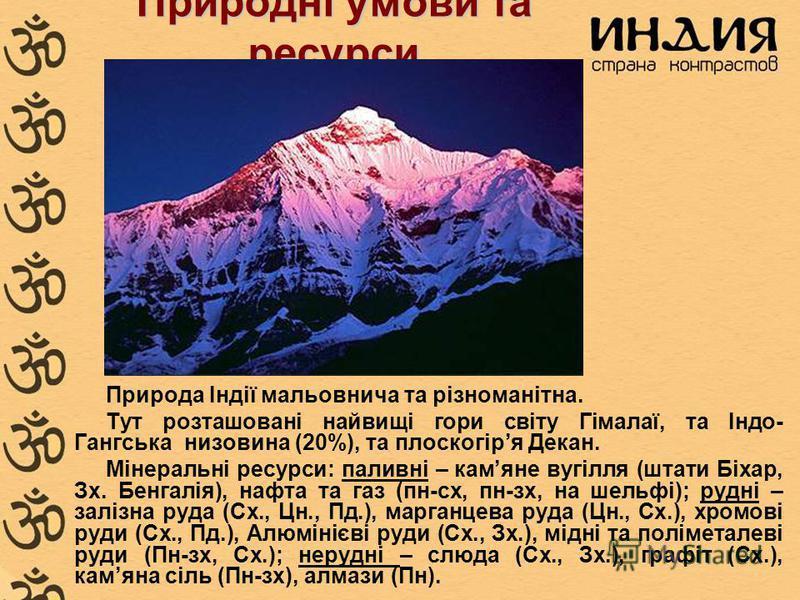 Природні умови та ресурси Природа Індії мальовнича та різноманітна. Тут розташовані найвищі гори світу Гімалаї, та Індо- Гангська низовина (20%), та плоскогіря Декан. Мінеральні ресурси: паливні – камяне вугілля (штати Біхар, Зх. Бенгалія), нафта та