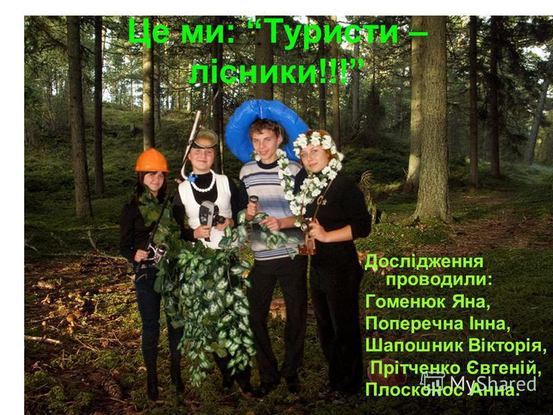 Це ми: Туристи – лісники!!! Дослідження проводили: Гоменюк Яна, Поперечна Інна, Шапошник Вікторія, Прітченко Євгеній, Плосконос Анна.