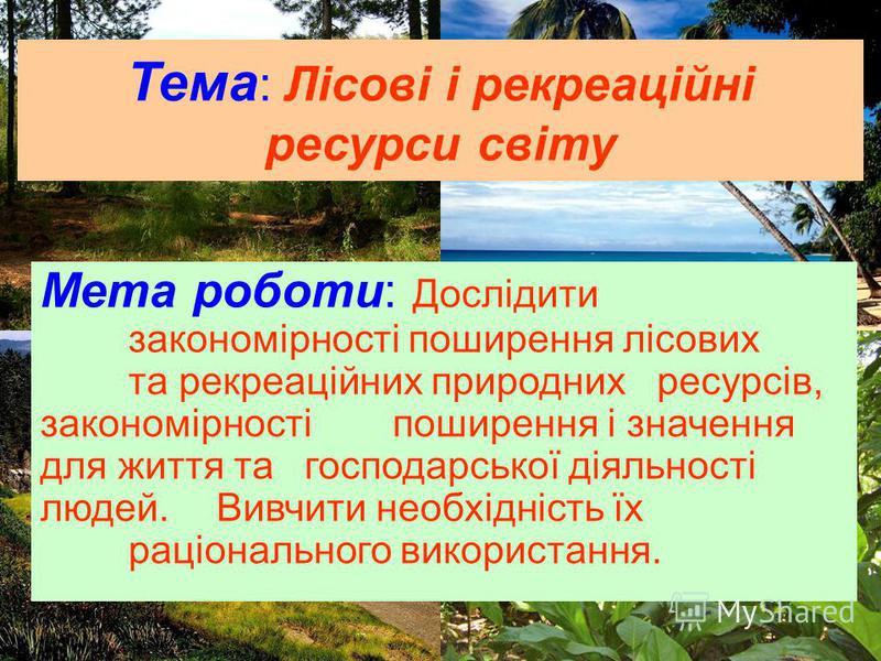 Тема : Лісові і рекреаційні ресурси світу Мета роботи: Дослідити закономірності поширення лісових та рекреаційних природних ресурсів, закономірності поширення і значення для життя та господарської діяльності людей. Вивчити необхідність їх раціонально