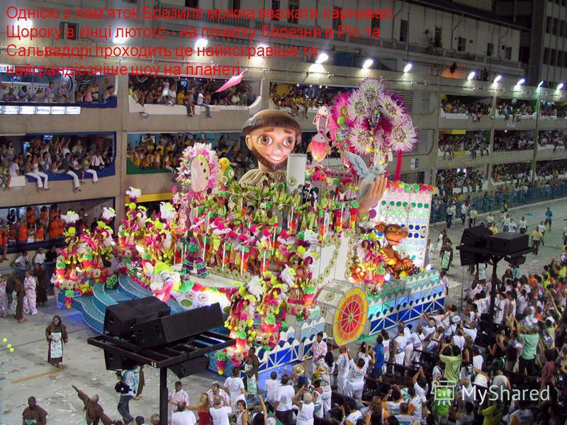 Карнавали Однією з пам'яток Бразилії можна вважати карнавал. Щороку в кінці лютого - на початку березня в Ріо та Сальвадорі проходить це найяскравіше та найграндіозніше шоу на планеті.