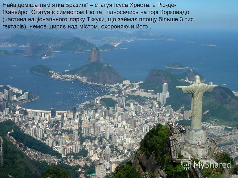 Найвідоміша пам'ятка Бразилії – статуя Ісуса Христа, в Ріо-де- Жанейро. Статуя є символом Ріо та, підносячись на горі Корковадо (частина національного парку Тіжуки, що займає площу більше 3 тис. гектарів), немов ширяє над містом, охороняючи його.