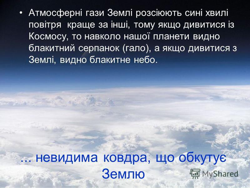Атмосферні гази Землі розсіюють сині хвилі повітря краще за інші, тому якщо дивитися із Космосу, то навколо нашої планети видно блакитний серпанок (гало), а якщо дивитися з Землі, видно блакитне небо.... невидима ковдра, що обкутує Землю