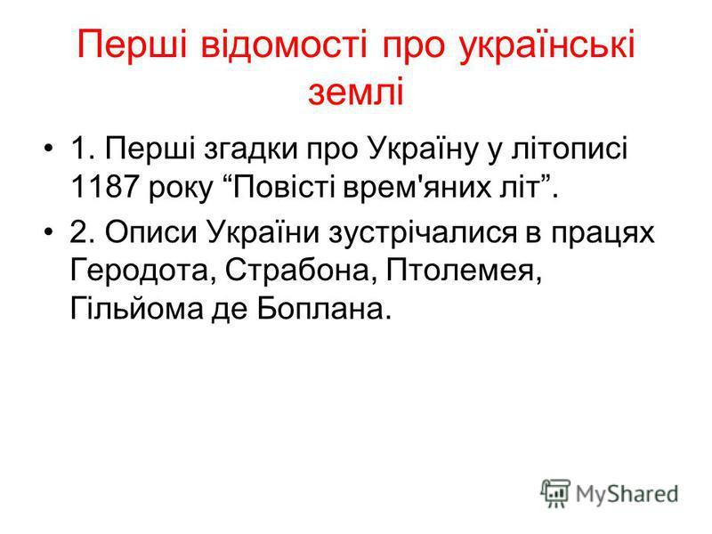 Перші відомості про українські землі 1. Перші згадки про Україну у літописі 1187 року Повісті врем'яних літ. 2. Описи України зустрічалися в працях Геродота, Страбона, Птолемея, Гільйома де Боплана.