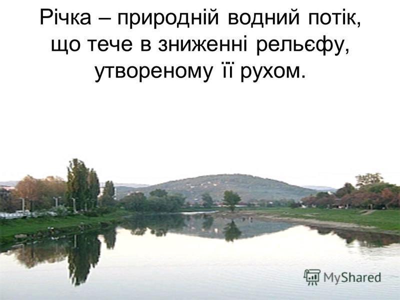 Річка – природній водний потік, що тече в зниженні рельєфу, утвореному її рухом.