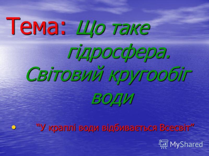 Тема: Що таке гідросфера. Світовий кругообіг води У краплі води відбивається Всесвіт У краплі води відбивається Всесвіт