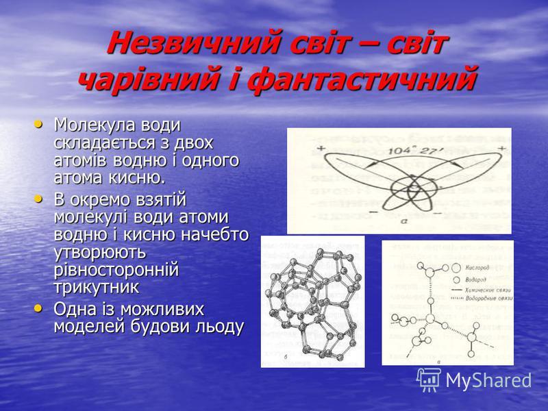 Незвичний світ – світ чарівний і фантастичний Молекула води складається з двох атомів водню і одного атома кисню. Молекула води складається з двох атомів водню і одного атома кисню. В окремо взятій молекулі води атоми водню і кисню начебто утворюють