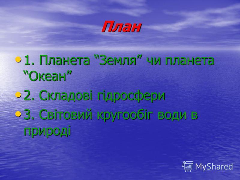План 1. Планета Земля чи планета Океан 1. Планета Земля чи планета Океан 2. Складові гідросфери 2. Складові гідросфери 3. Світовий кругообіг води в природі 3. Світовий кругообіг води в природі