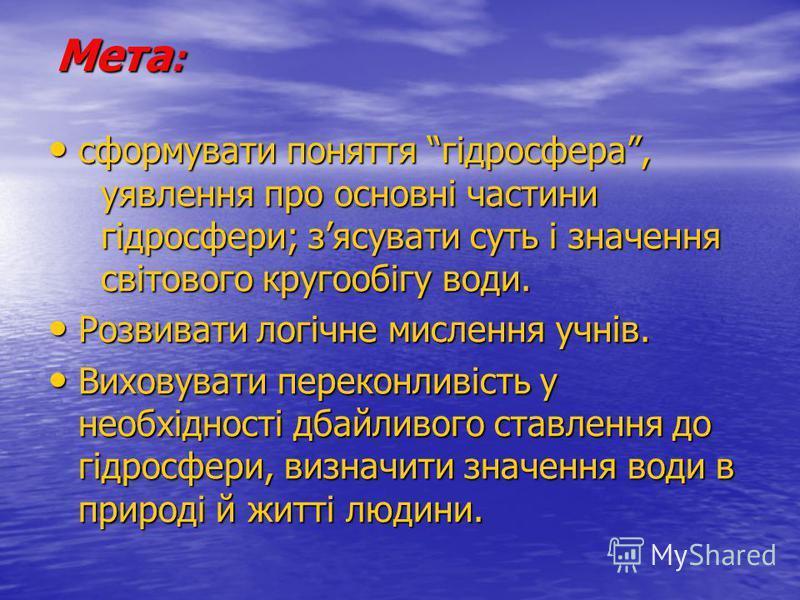 Мета : сформувати поняття гідросфера, уявлення про основні частини гідросфери; зясувати суть і значення світового кругообігу води. сформувати поняття гідросфера, уявлення про основні частини гідросфери; зясувати суть і значення світового кругообігу в