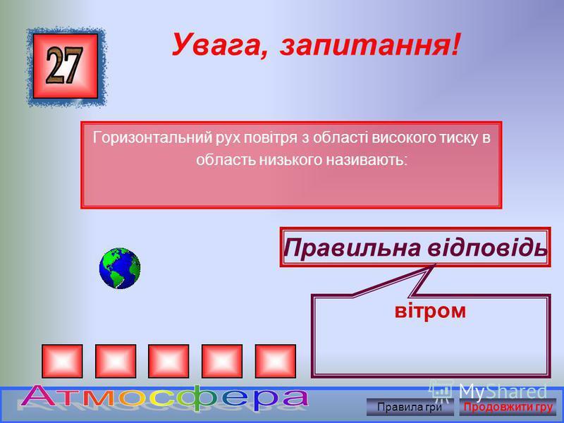 Увага, запитання! Сила, з якою повітря тисне на земну поверхню, на всі розташовані на ній обєкти і тіла називають: Правильна відповідь Атмосферним тиском Правила гриПродовжити гру