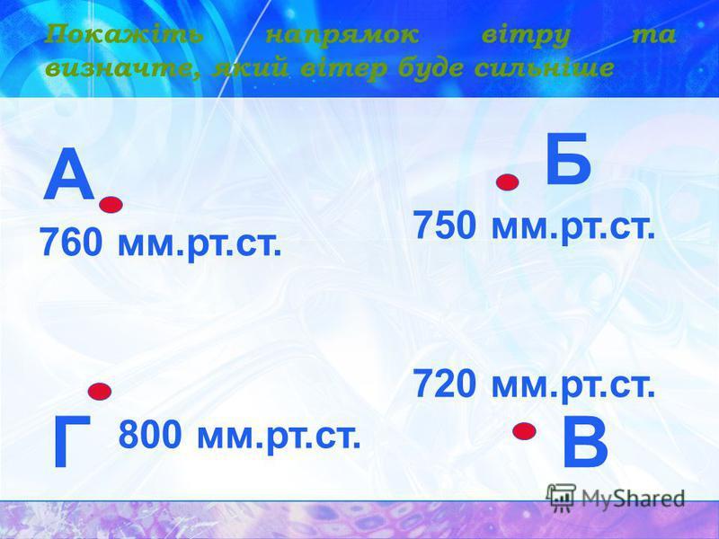 Покажіть напрямок вітру та визначте, який вітер буде сильніше А Б ВГ 760 мм.рт.ст. 750 мм.рт.ст. 800 мм.рт.ст. 720 мм.рт.ст.