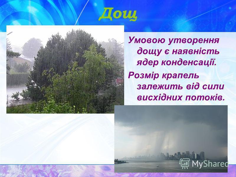 Дощ Умовою утворення дощу є наявність ядер конденсації. Розмір крапель залежить від сили висхідних потоків.
