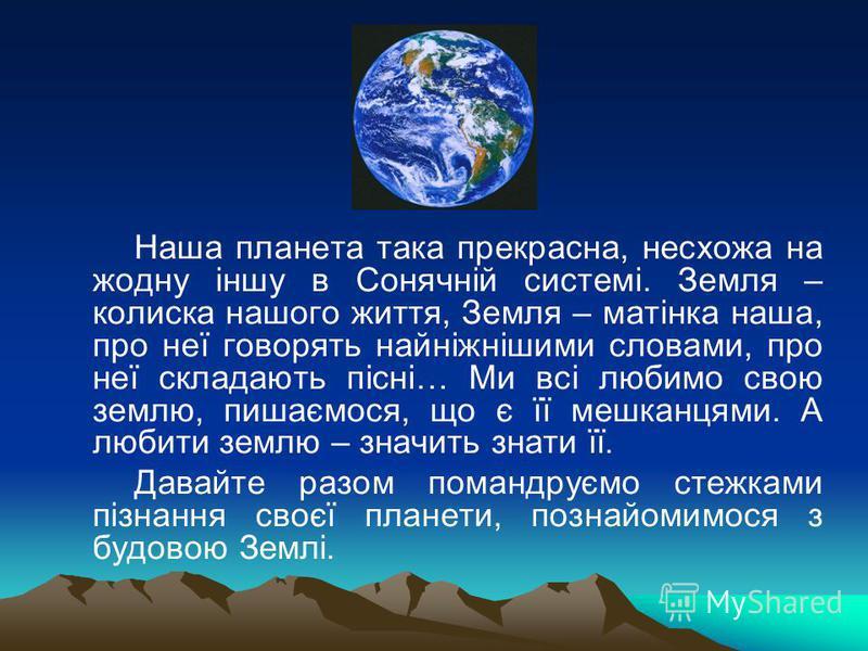 Наша планета така прекрасна, несхожа на жодну іншу в Сонячній системі. Земля – колиска нашого життя, Земля – матінка наша, про неї говорять найніжнішими словами, про неї складають пісні… Ми всі любимо свою землю, пишаємося, що є її мешканцями. А люби