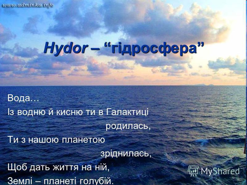Hydor – гідросфера Вода… Із водню й кисню ти в Галактиці родилась, Ти з нашою планетою зріднилась, Щоб дать життя на ній, Землі – планеті голубій.