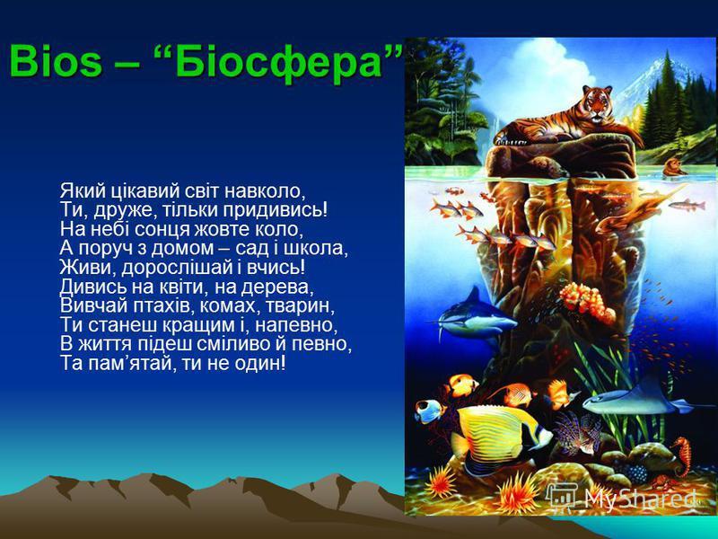 Bios – Біосфера Який цікавий світ навколо, Ти, друже, тільки придивись! На небі сонця жовте коло, А поруч з домом – сад і школа, Живи, дорослішай і вчись! Дивись на квіти, на дерева, Вивчай птахів, комах, тварин, Ти станеш кращим і, напевно, В життя