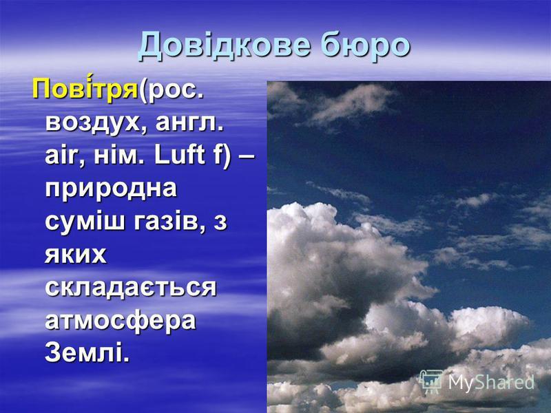 Довідкове бюро Пові́тря(рос. воздух, англ. air, нім. Luft f) – природна суміш газів, з яких складається атмосфера Землі. Пові́тря(рос. воздух, англ. air, нім. Luft f) – природна суміш газів, з яких складається атмосфера Землі.