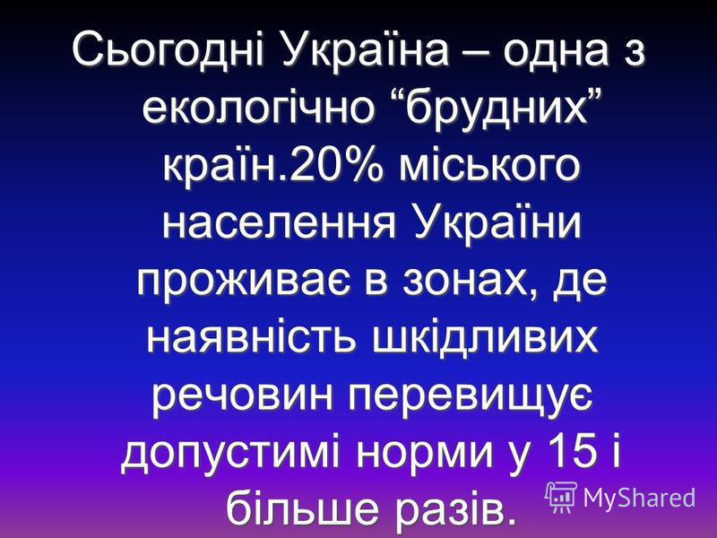 Сьогодні Україна – одна з екологічно брудних країн.20% міського населення України проживає в зонах, де наявність шкідливих речовин перевищує допустимі норми у 15 і більше разів.