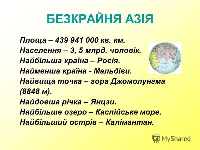БЕЗКРАЙНЯ АЗІЯ Площа – 439 941 000 кв. км. Населення – 3, 5 млрд. чоловік. Найбільша країна – Росія. Найменша країна - Мальдіви. Найвища точка – гора Джомолунгма (8848 м). Найдовша річка – Янцзи. Найбільше озеро – Каспійське море. Найбільший острів –
