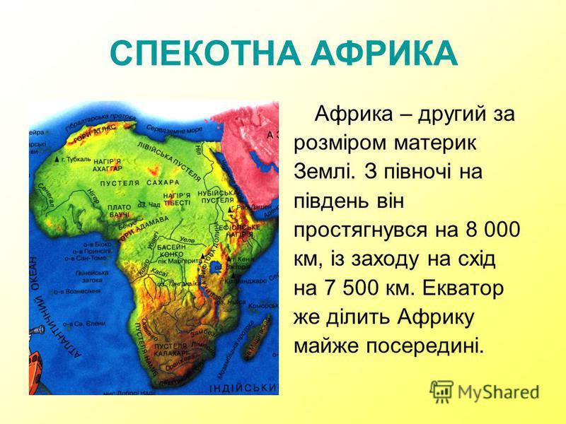 СПЕКОТНА АФРИКА Африка – другий за розміром материк Землі. З півночі на південь він простягнувся на 8 000 км, із заходу на схід на 7 500 км. Екватор же ділить Африку майже посередині.