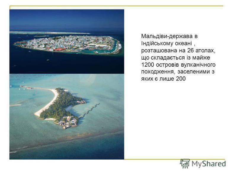 Мальдіви-держава в Індійському океані, розташована на 26 атолах, що складається із майже 1200 островів вулканічного походження, заселеними з яких є лише 200