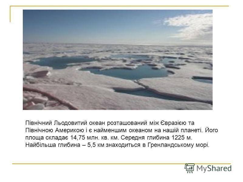 Північний Льодовитий океан розташований між Євразією та Північною Америкою і є найменшим океаном на нашій планеті. Його площа складає 14,75 млн. кв. км. Середня глибина 1225 м. Найбільша глибина – 5,5 км знаходиться в Гренландському морі.