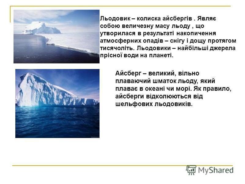 Льодовик – колиска айсбергів. Являє собою величезну масу льоду, що утворилася в результаті накопичення атмосферних опадів – снігу і дощу протягом тисячоліть. Льодовики – найбільші джерела прісної води на планеті. Айсберг – великий, вільно плаваючий ш
