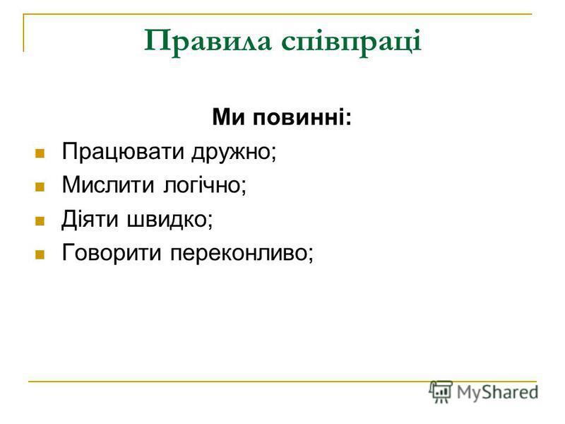 Правила співпраці Ми повинні: Працювати дружно; Мислити логічно; Діяти швидко; Говорити переконливо;