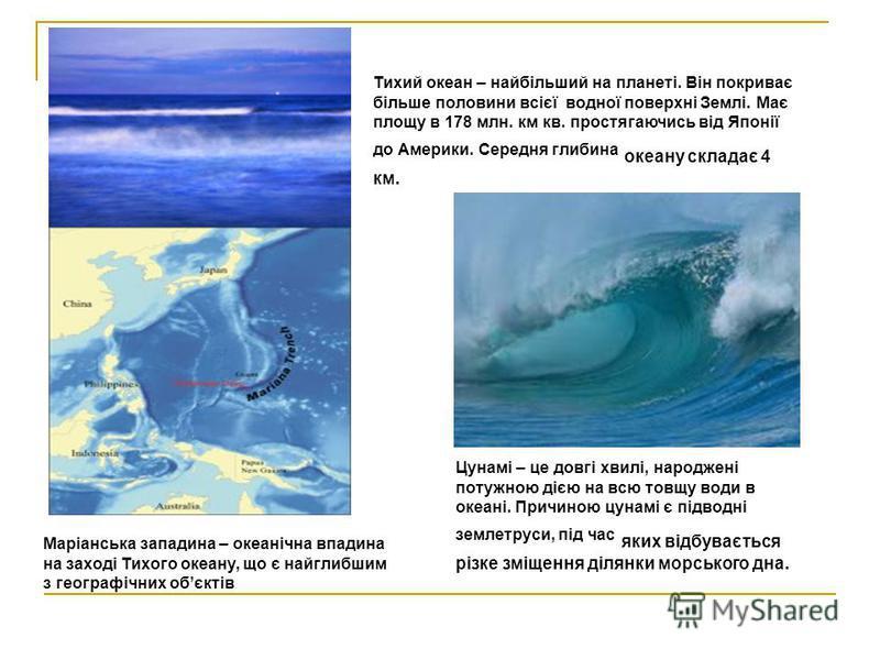 Тихий океан – найбільший на планеті. Він покриває більше половини всієї водної поверхні Землі. Має площу в 178 млн. км кв. простягаючись від Японії до Америки. Середня глибина океану складає 4 км. Маріанська западина – океанічна впадина на заході Тих