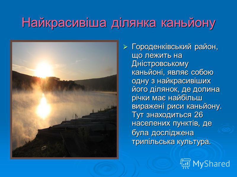 Найкрасивіша ділянка каньйону Городенківський район, що лежить на Дністровському каньйоні, являє собою одну з найкрасивіших його ділянок, де долина річки має найбільш виражені риси каньйону. Тут знаходиться 26 населених пунктів, де була досліджена тр