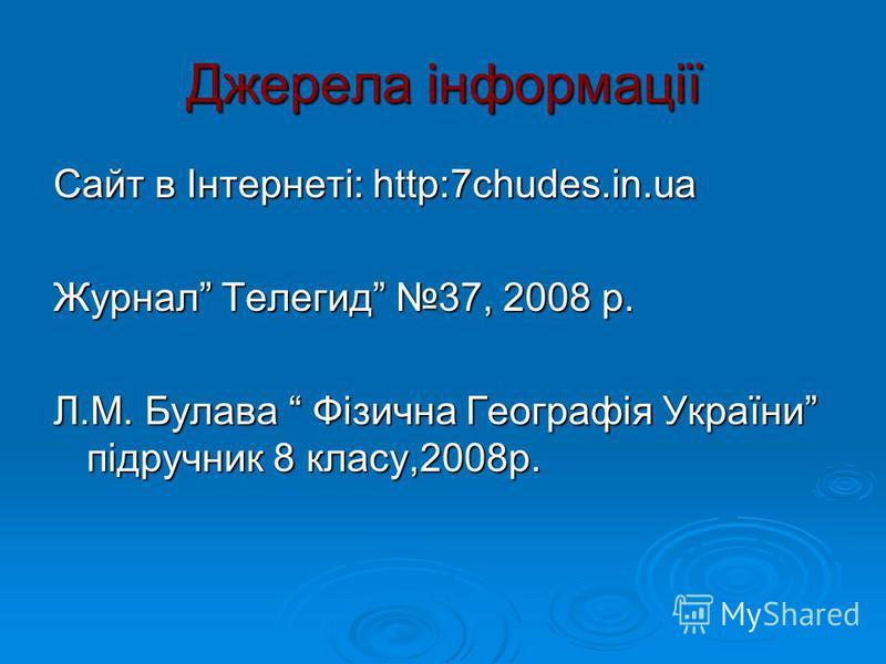 Джерела інформації Сайт в Інтернеті: http:7chudes.in.ua Журнал Телегид 37, 2008 р. Л.М. Булава Фізична Географія України підручник 8 класу,2008р.
